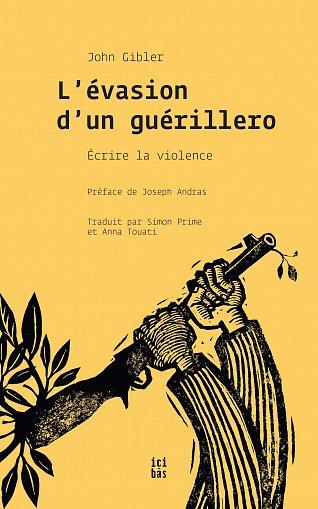 L'évasion d'un guérillero : écrire la violence (John Gibler / Éditions Ici-bas)